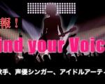 速報!デビュー企画『Find your Voice』アニソン歌手、声優シンガー、アイドルアーティスト…etc.