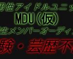 経験不問・新男性アイドルユニット「MDU(仮)」第1期生メンバー募集オーディション!